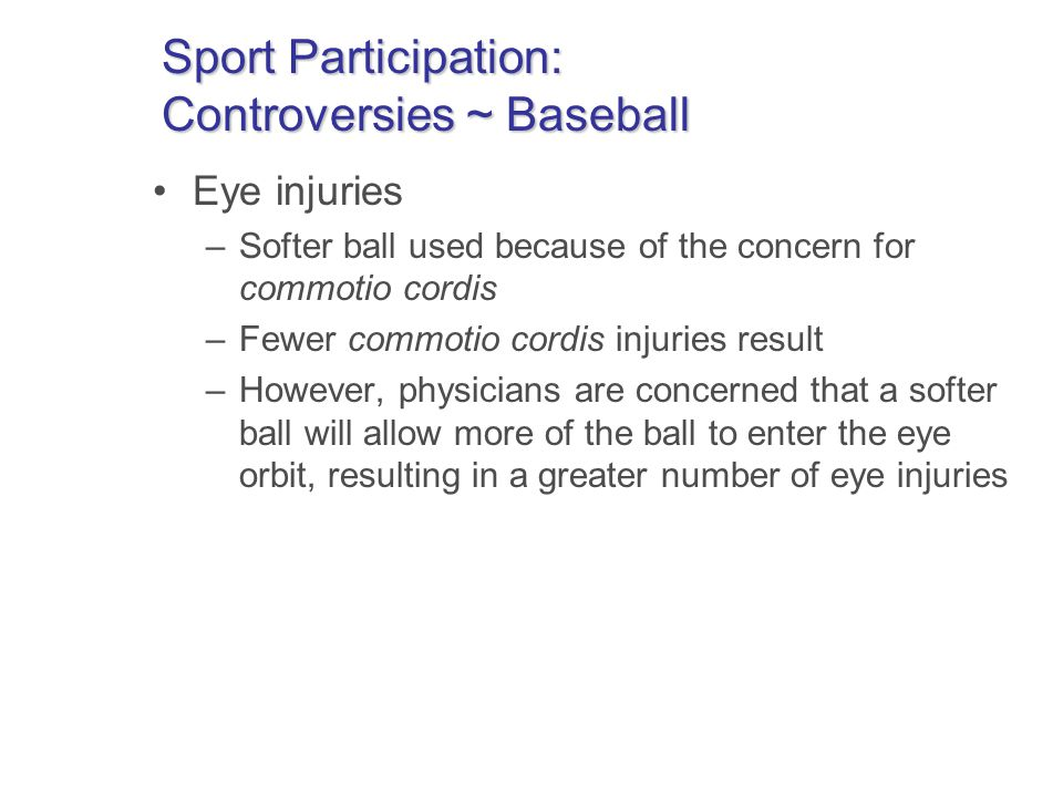 Sport Participation: Controversies ~ Baseball Eye injuries –Softer ball used because of the concern for commotio cordis –Fewer commotio cordis injuries result –However, physicians are concerned that a softer ball will allow more of the ball to enter the eye orbit, resulting in a greater number of eye injuries