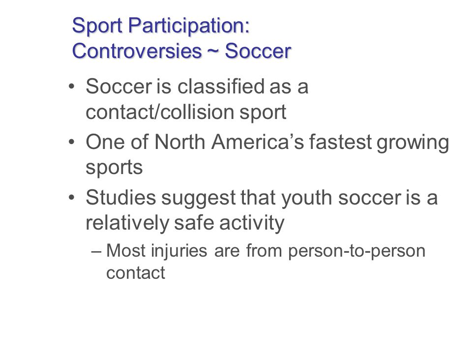 Sport Participation: Controversies ~ Soccer Soccer is classified as a contact/collision sport One of North Americas fastest growing sports Studies suggest that youth soccer is a relatively safe activity –Most injuries are from person-to-person contact