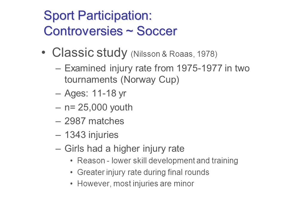 Sport Participation: Controversies ~ Soccer Classic study (Nilsson & Roaas, 1978) –Examined injury rate from 1975-1977 in two tournaments (Norway Cup) –Ages: 11-18 yr –n= 25,000 youth –2987 matches –1343 injuries –Girls had a higher injury rate Reason - lower skill development and training Greater injury rate during final rounds However, most injuries are minor