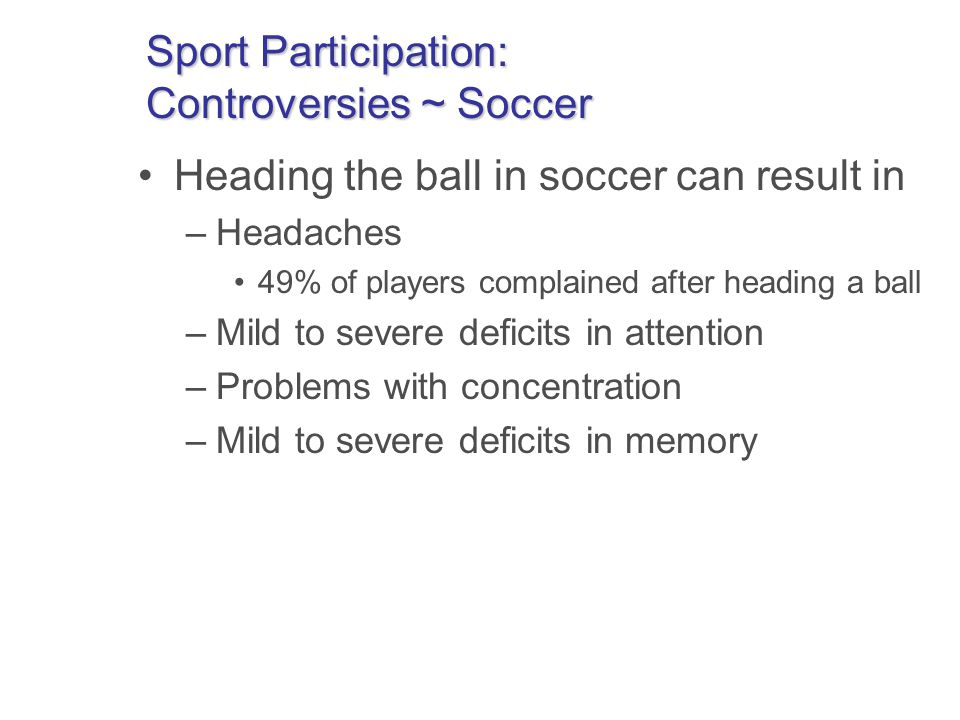 Sport Participation: Controversies ~ Soccer Heading the ball in soccer can result in –Headaches 49% of players complained after heading a ball –Mild to severe deficits in attention –Problems with concentration –Mild to severe deficits in memory