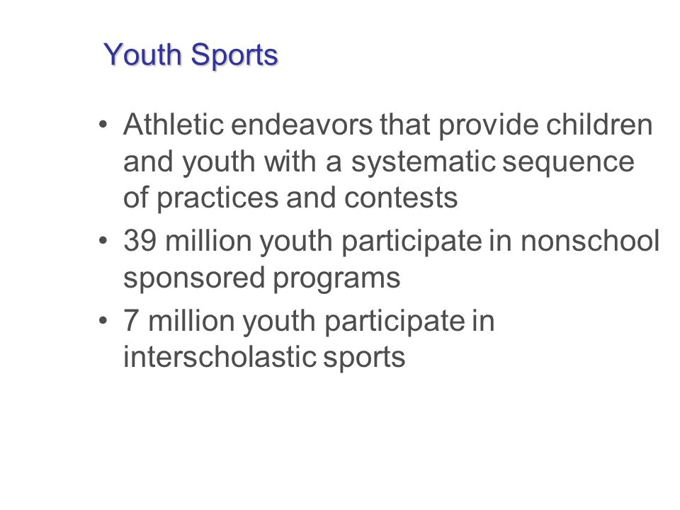 Youth Sports Athletic endeavors that provide children and youth with a systematic sequence of practices and contests 39 million youth participate in nonschool sponsored programs 7 million youth participate in interscholastic sports