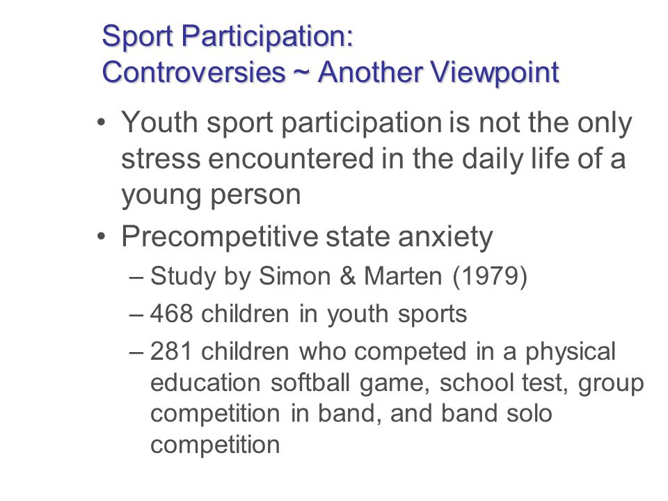 Sport Participation: Controversies ~ Another Viewpoint Youth sport participation is not the only stress encountered in the daily life of a young person Precompetitive state anxiety –Study by Simon & Marten (1979) –468 children in youth sports –281 children who competed in a physical education softball game, school test, group competition in band, and band solo competition