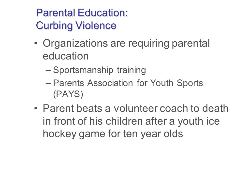 Parental Education: Curbing Violence Organizations are requiring parental education –Sportsmanship training –Parents Association for Youth Sports (PAYS) Parent beats a volunteer coach to death in front of his children after a youth ice hockey game for ten year olds