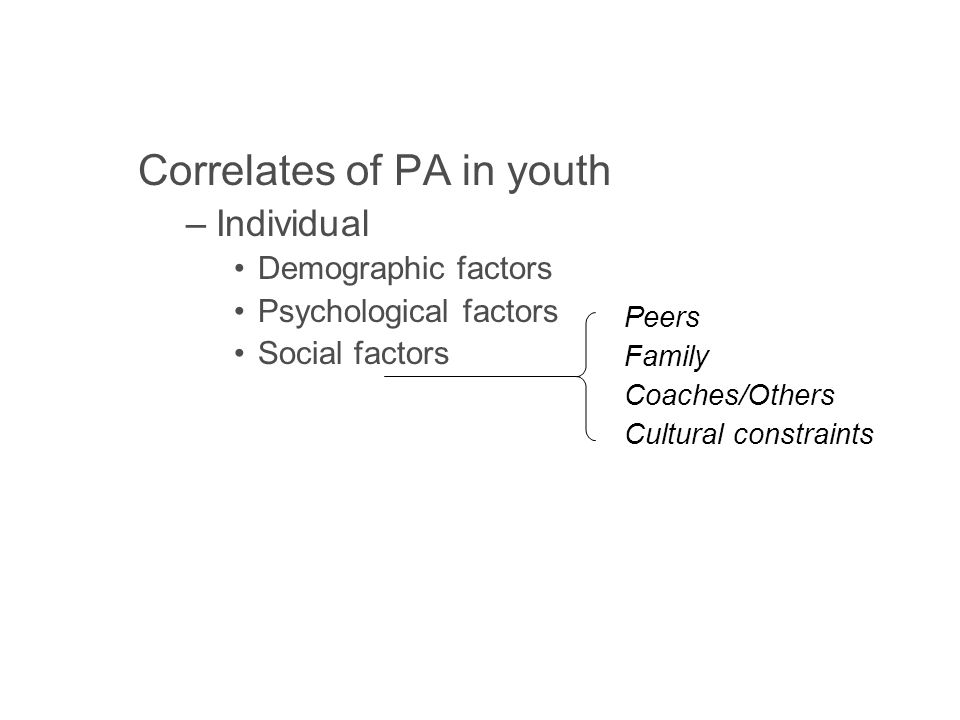 Correlates of PA in youth –Individual Demographic factors Psychological factors Social factors –Environmental Opportunity Accessibility Safety Aesthetics Peers Family Coaches/Others Cultural constraints
