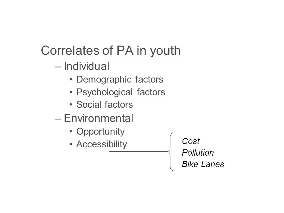 Correlates of PA in youth –Individual Demographic factors Psychological factors Social factors –Environmental Opportunity Accessibility Safety Aesthetics Cost Pollution Bike Lanes