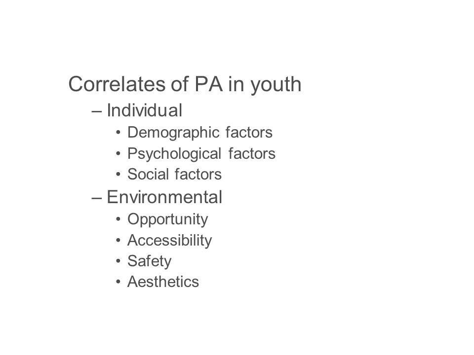Correlates of PA in youth –Individual Demographic factors Psychological factors Social factors –Environmental Opportunity Accessibility Safety Aesthetics