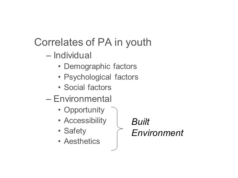 Correlates of PA in youth –Individual Demographic factors Psychological factors Social factors –Environmental Opportunity Accessibility Safety Aesthetics Built Environment
