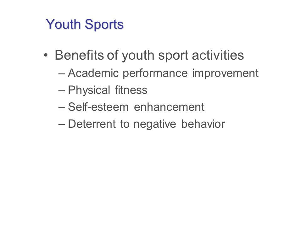 Youth Sports Benefits of youth sport activities –Academic performance improvement –Physical fitness –Self-esteem enhancement –Deterrent to negative behavior