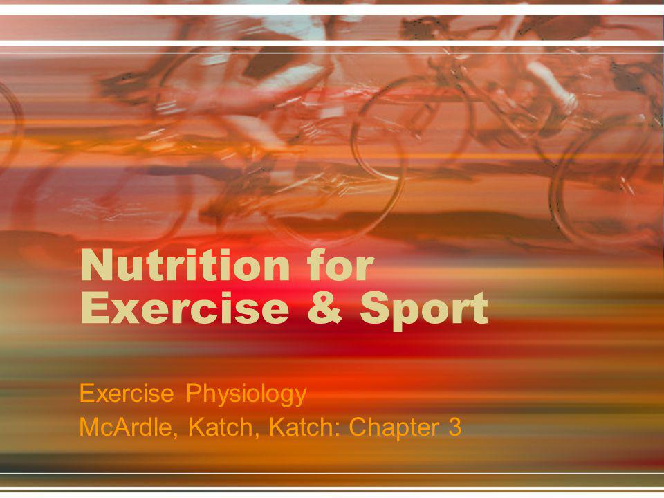 Nutrition for Exercise & Sport Exercise Physiology McArdle, Katch, Katch: Chapter 3