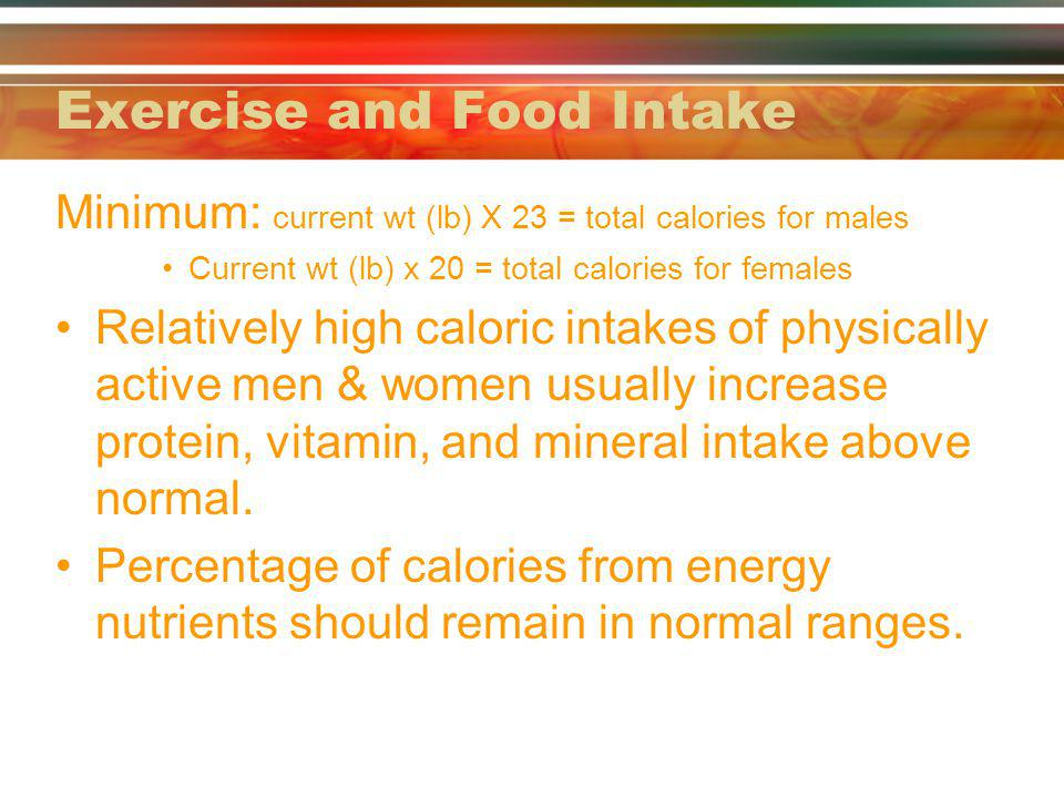 Exercise and Food Intake Minimum: current wt (lb) X 23 = total calories for males Current wt (lb) x 20 = total calories for females Relatively high ca