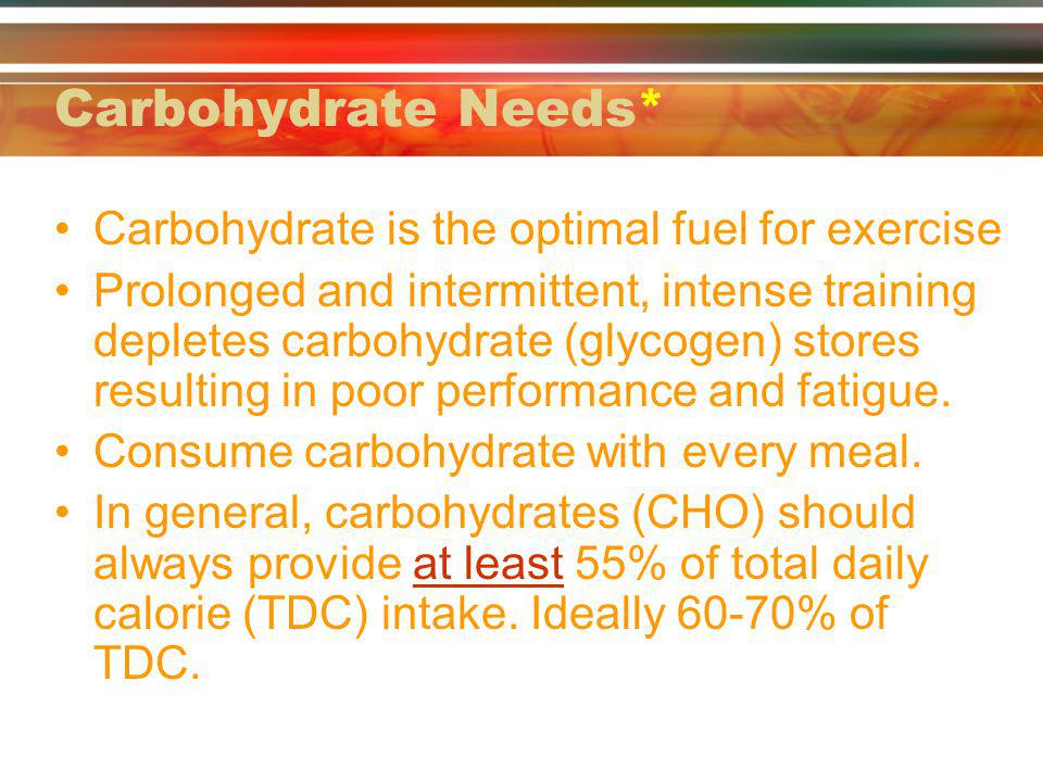 Carbohydrate Needs* Carbohydrate is the optimal fuel for exercise Prolonged and intermittent, intense training depletes carbohydrate (glycogen) stores resulting in poor performance and fatigue.