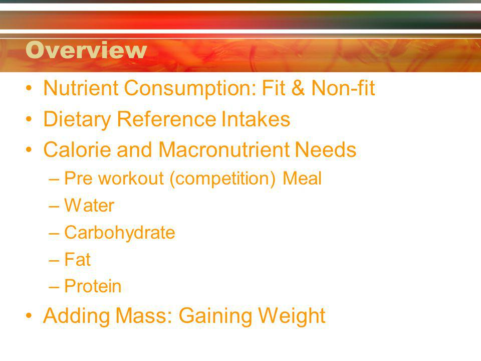 Overview Nutrient Consumption: Fit & Non-fit Dietary Reference Intakes Calorie and Macronutrient Needs –Pre workout (competition) Meal –Water –Carbohydrate –Fat –Protein Adding Mass: Gaining Weight