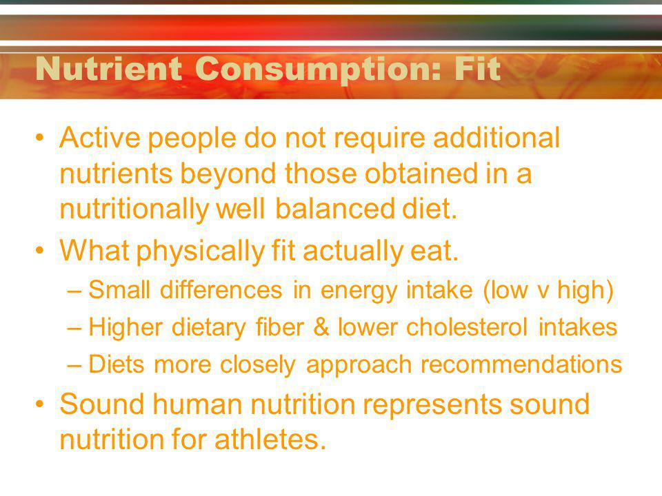 Nutrient Consumption: Fit Active people do not require additional nutrients beyond those obtained in a nutritionally well balanced diet.