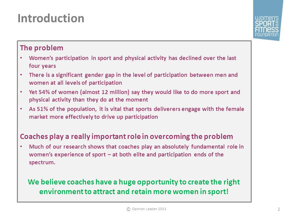 Opinion Leader 2011 © 2 Introduction The problem Womens participation in sport and physical activity has declined over the last four years There is a significant gender gap in the level of participation between men and women at all levels of participation Yet 54% of women (almost 12 million) say they would like to do more sport and physical activity than they do at the moment As 51% of the population, it is vital that sports deliverers engage with the female market more effectively to drive up participation Coaches play a really important role in overcoming the problem Much of our research shows that coaches play an absolutely fundamental role in womens experience of sport – at both elite and participation ends of the spectrum.