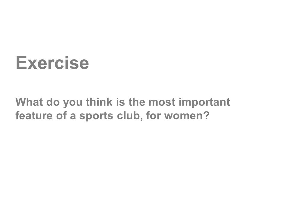 Exercise What do you think is the most important feature of a sports club, for women