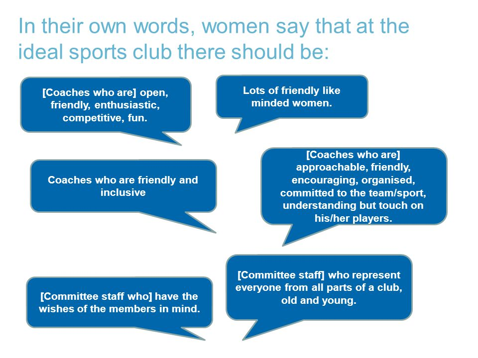 In their own words, women say that at the ideal sports club there should be: [Coaches who are] approachable, friendly, encouraging, organised, committed to the team/sport, understanding but touch on his/her players.