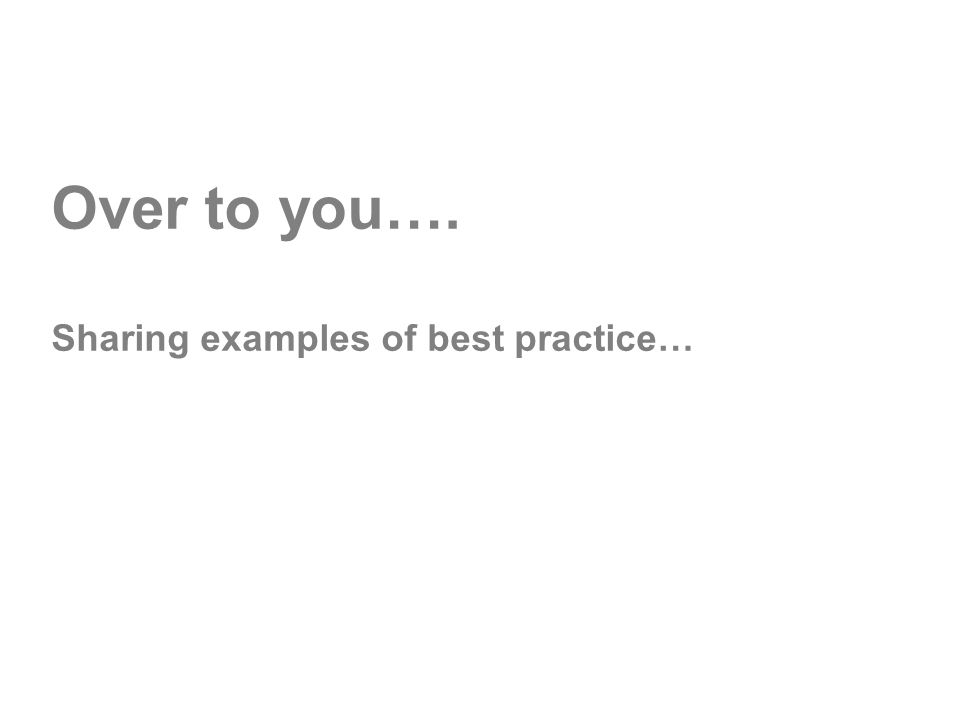 Over to you…. Sharing examples of best practice…