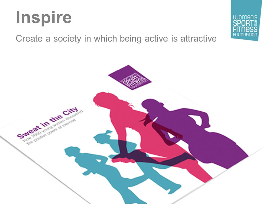 Inspire Create a society in which being active is attractive
