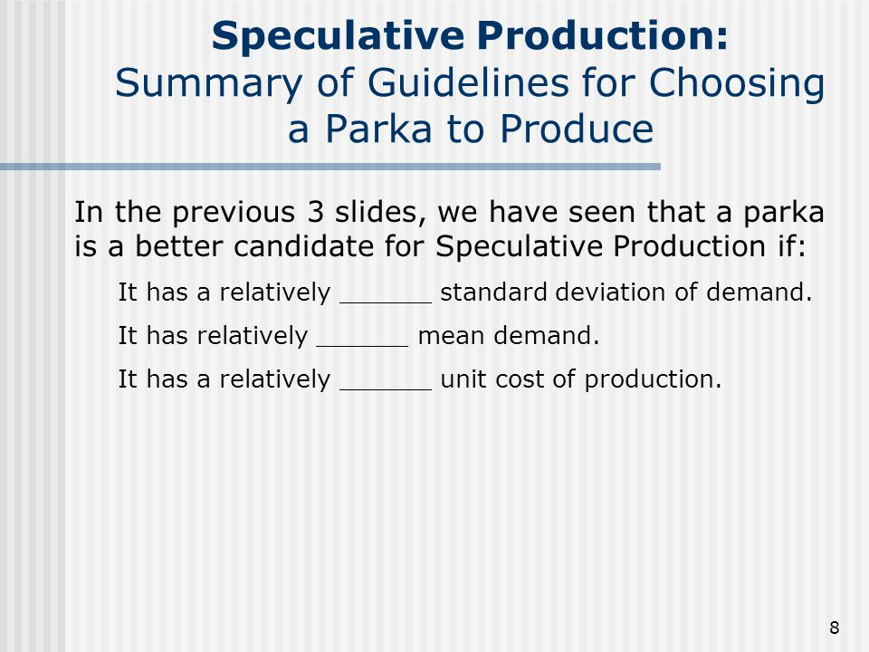 8 Speculative Production: Summary of Guidelines for Choosing a Parka to Produce In the previous 3 slides, we have seen that a parka is a better candidate for Speculative Production if: It has a relatively ______ standard deviation of demand.