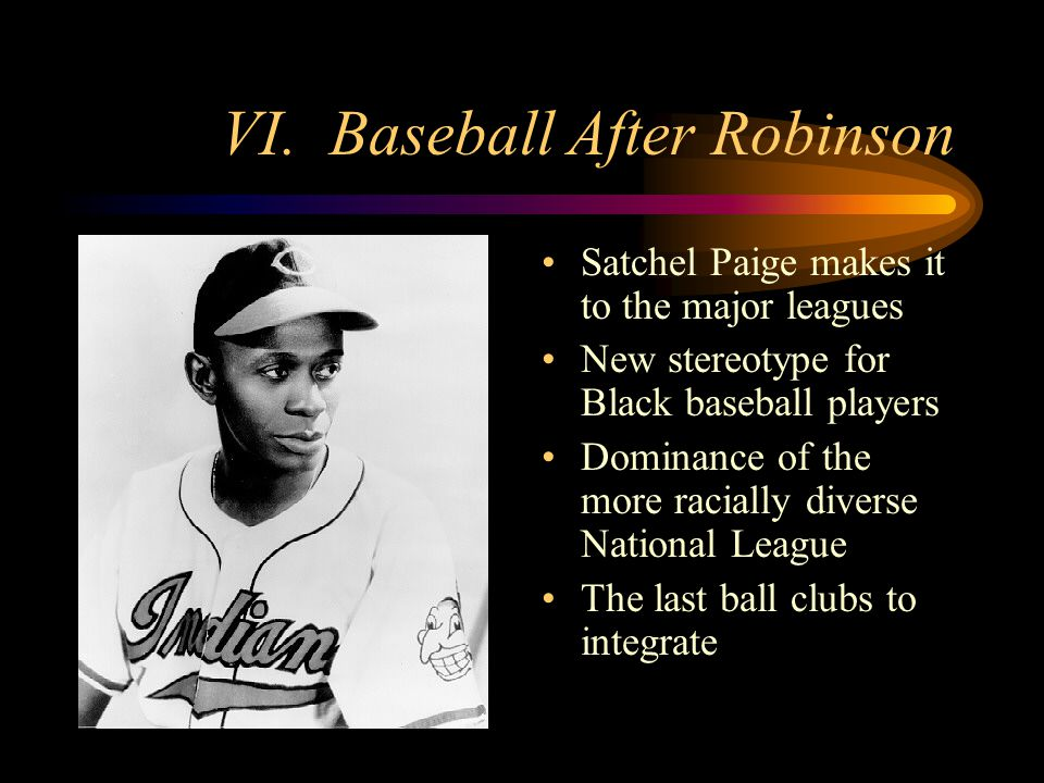 VI. Baseball After Robinson Satchel Paige makes it to the major leagues New stereotype for Black baseball players Dominance of the more racially diver