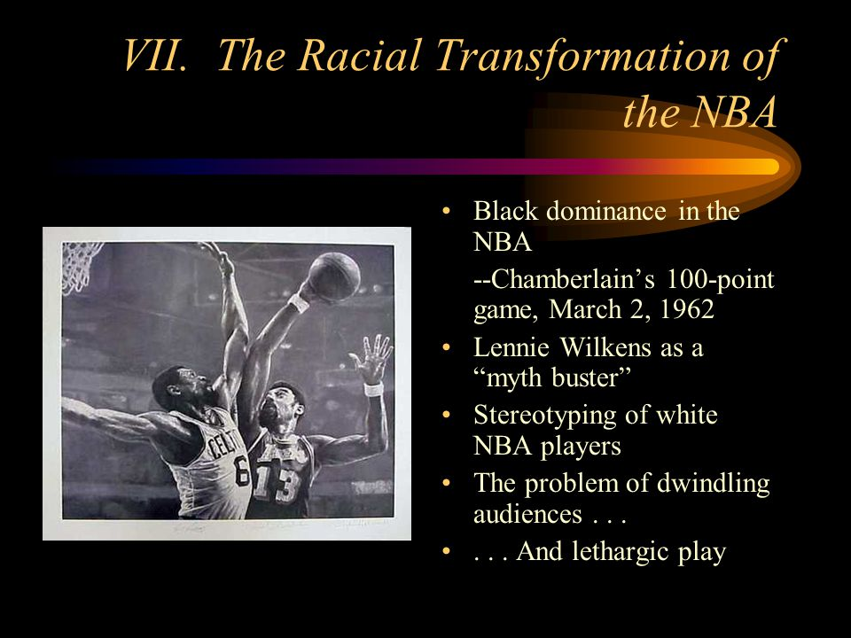 VII. The Racial Transformation of the NBA Black dominance in the NBA --Chamberlains 100-point game, March 2, 1962 Lennie Wilkens as a myth buster Ster