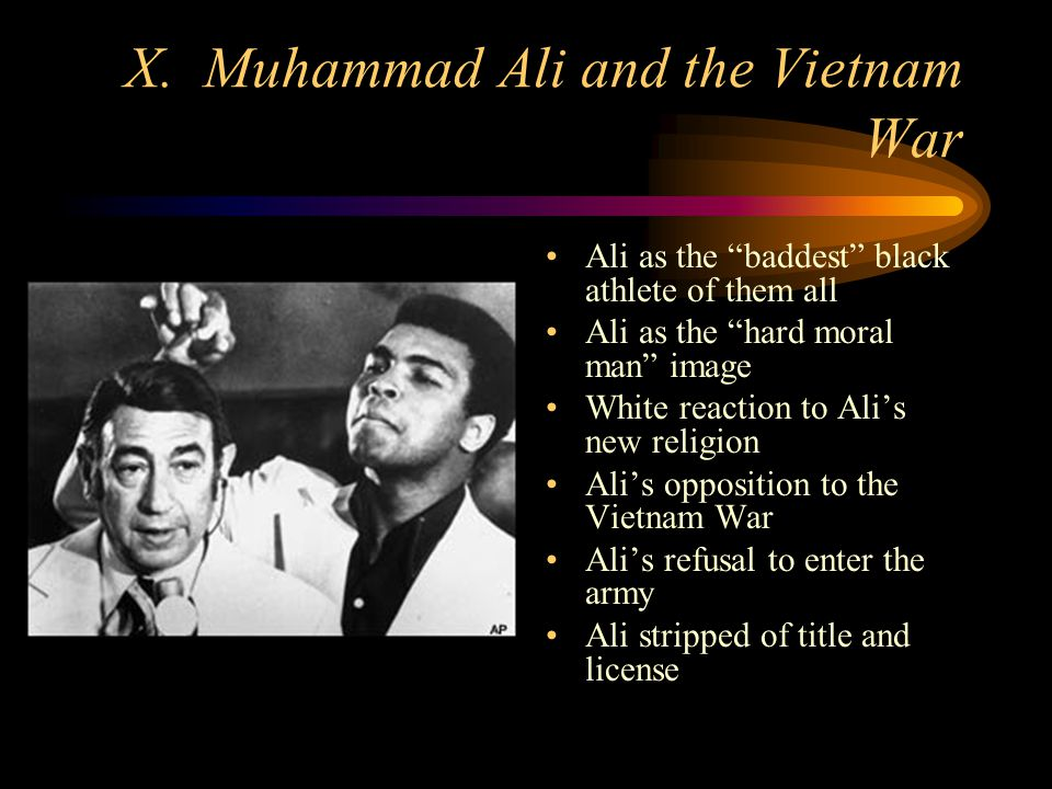 X. Muhammad Ali and the Vietnam War Ali as the baddest black athlete of them all Ali as the hard moral man image White reaction to Alis new religion A