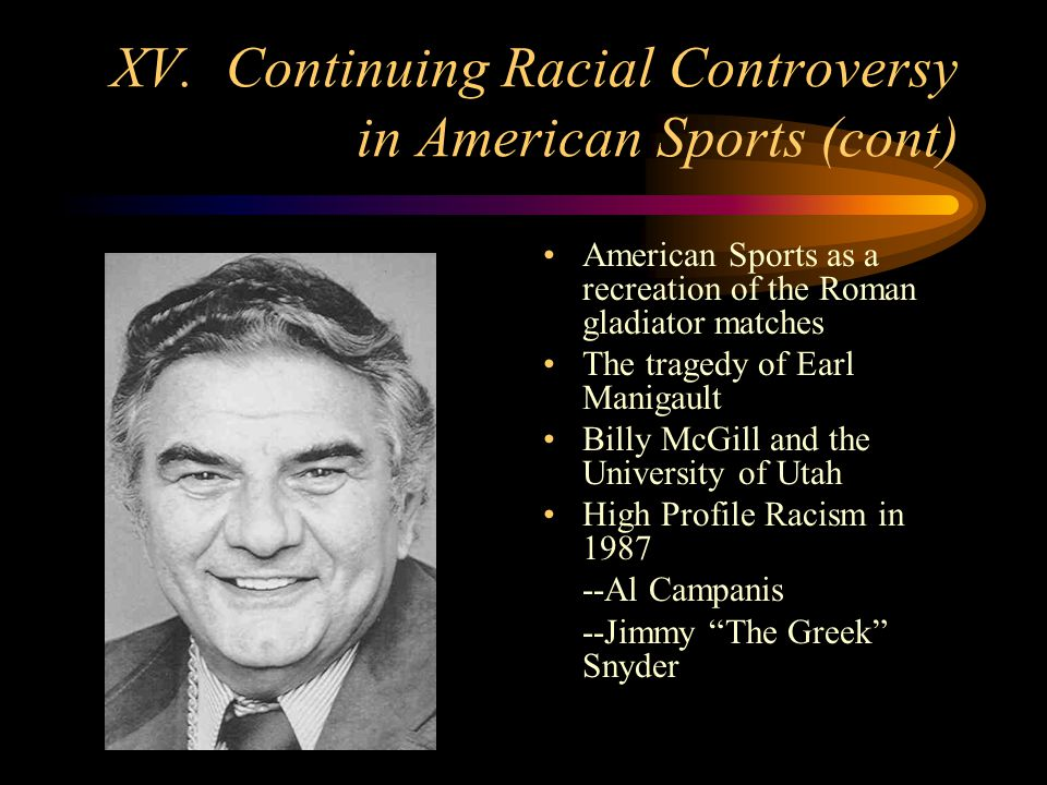 XV. Continuing Racial Controversy in American Sports (cont) American Sports as a recreation of the Roman gladiator matches The tragedy of Earl Manigau