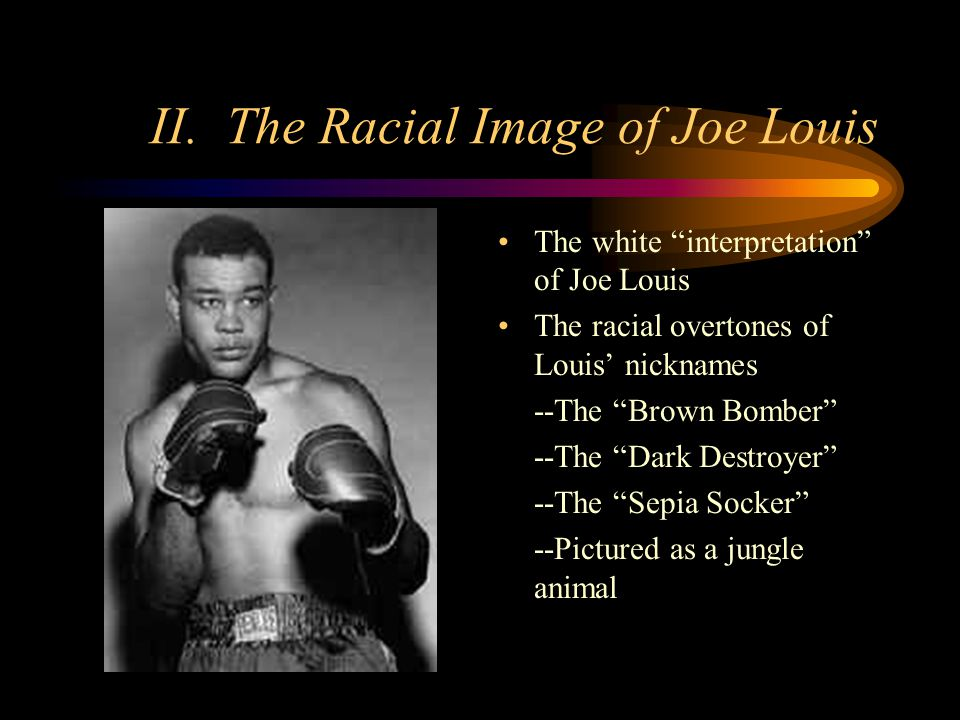 II. The Racial Image of Joe Louis The white interpretation of Joe Louis The racial overtones of Louis nicknames --The Brown Bomber --The Dark Destroye