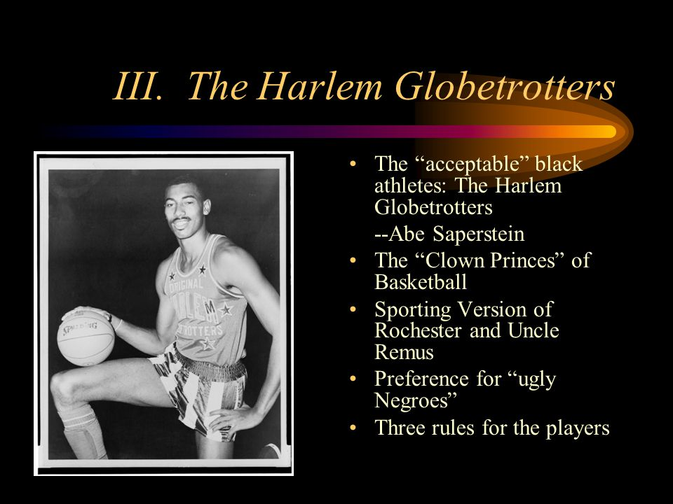 III. The Harlem Globetrotters The acceptable black athletes: The Harlem Globetrotters --Abe Saperstein The Clown Princes of Basketball Sporting Versio