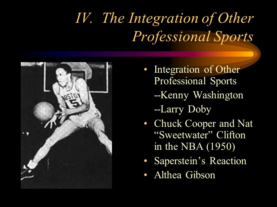 IV. The Integration of Other Professional Sports Integration of Other Professional Sports --Kenny Washington --Larry Doby Chuck Cooper and Nat Sweetwa