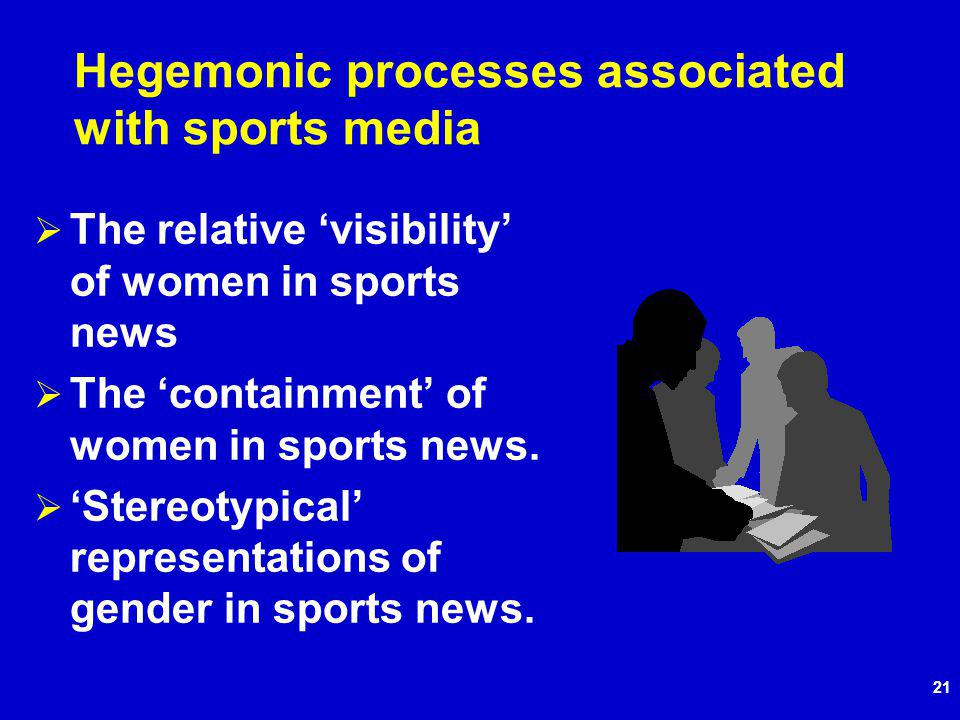 21 Hegemonic processes associated with sports media The relative visibility of women in sports news The containment of women in sports news.