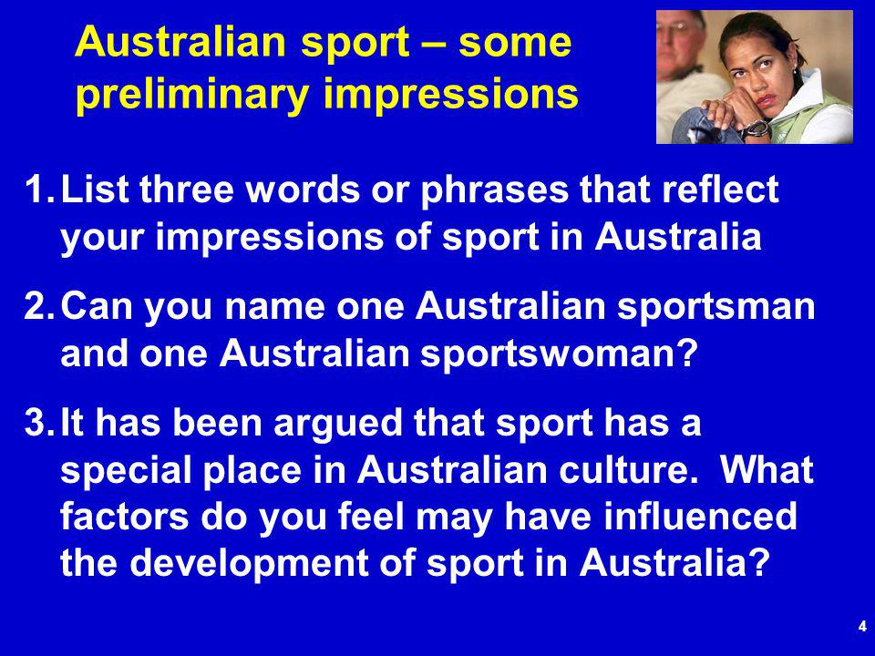 4 Australian sport – some preliminary impressions 1.List three words or phrases that reflect your impressions of sport in Australia 2.Can you name one Australian sportsman and one Australian sportswoman.