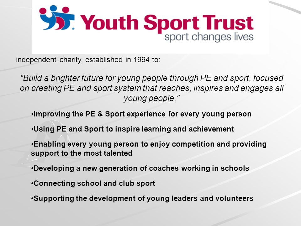 independent charity, established in 1994 to: Build a brighter future for young people through PE and sport, focused on creating PE and sport system that reaches, inspires and engages all young people.