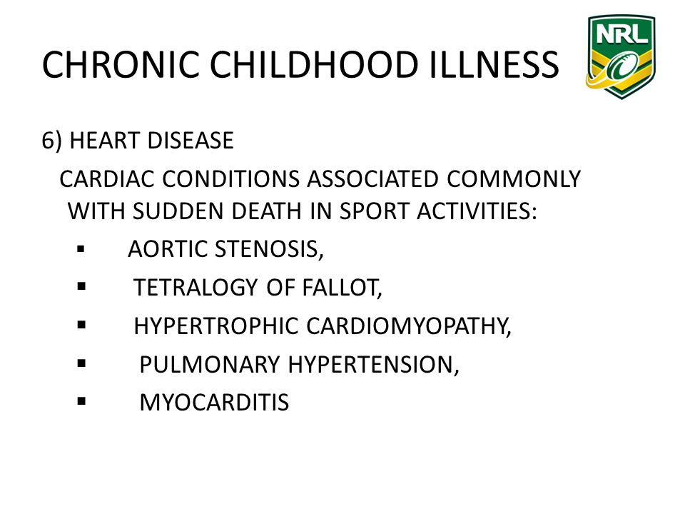 CHRONIC CHILDHOOD ILLNESS 6) HEART DISEASE CARDIAC CONDITIONS ASSOCIATED COMMONLY WITH SUDDEN DEATH IN SPORT ACTIVITIES: AORTIC STENOSIS, TETRALOGY OF FALLOT, HYPERTROPHIC CARDIOMYOPATHY, PULMONARY HYPERTENSION, MYOCARDITIS