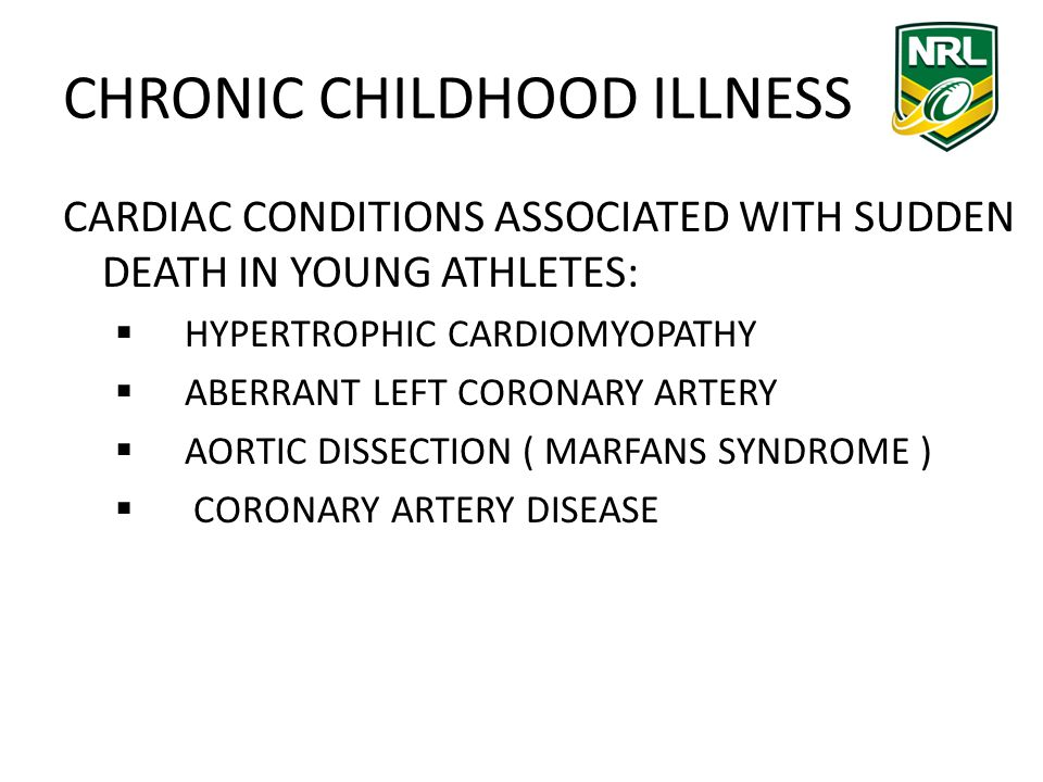 CHRONIC CHILDHOOD ILLNESS CARDIAC CONDITIONS ASSOCIATED WITH SUDDEN DEATH IN YOUNG ATHLETES: HYPERTROPHIC CARDIOMYOPATHY ABERRANT LEFT CORONARY ARTERY AORTIC DISSECTION ( MARFANS SYNDROME ) CORONARY ARTERY DISEASE