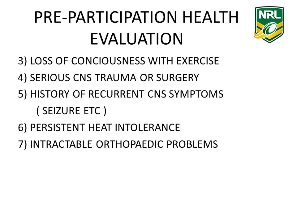 PRE-PARTICIPATION HEALTH EVALUATION 3) LOSS OF CONCIOUSNESS WITH EXERCISE 4) SERIOUS CNS TRAUMA OR SURGERY 5) HISTORY OF RECURRENT CNS SYMPTOMS ( SEIZURE ETC ) 6) PERSISTENT HEAT INTOLERANCE 7) INTRACTABLE ORTHOPAEDIC PROBLEMS