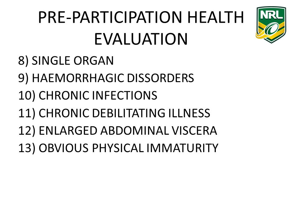 PRE-PARTICIPATION HEALTH EVALUATION 8) SINGLE ORGAN 9) HAEMORRHAGIC DISSORDERS 10) CHRONIC INFECTIONS 11) CHRONIC DEBILITATING ILLNESS 12) ENLARGED ABDOMINAL VISCERA 13) OBVIOUS PHYSICAL IMMATURITY