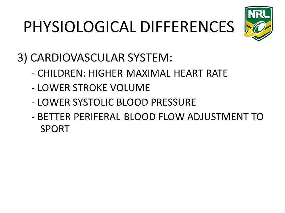 PHYSIOLOGICAL DIFFERENCES 3) CARDIOVASCULAR SYSTEM: - CHILDREN: HIGHER MAXIMAL HEART RATE - LOWER STROKE VOLUME - LOWER SYSTOLIC BLOOD PRESSURE - BETTER PERIFERAL BLOOD FLOW ADJUSTMENT TO SPORT