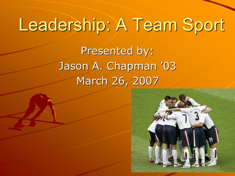 Leadership: A Team Sport Presented by: Jason A. Chapman 03 March 26, 2007
