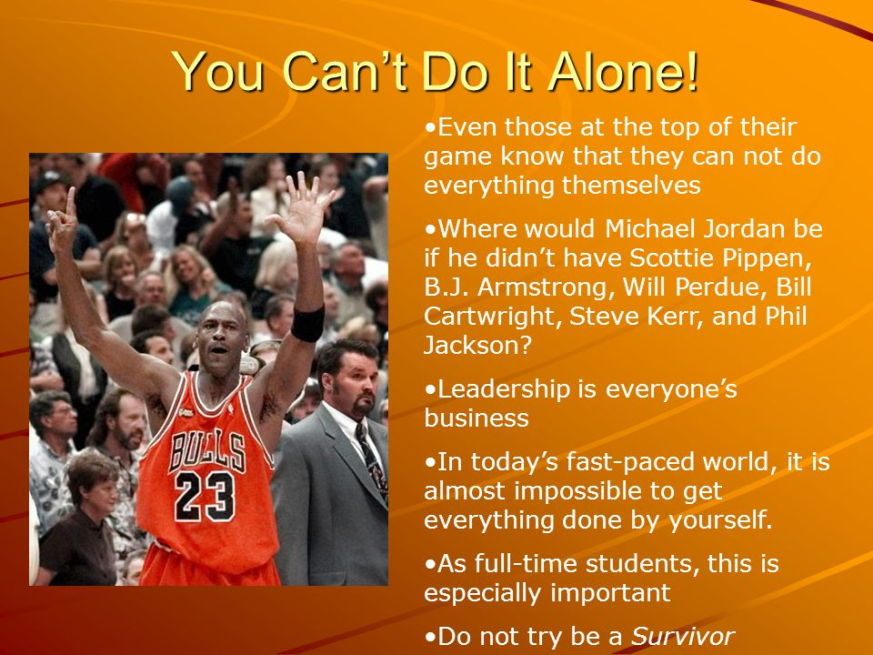 You Cant Do It Alone! Even those at the top of their game know that they can not do everything themselves Where would Michael Jordan be if he didnt ha