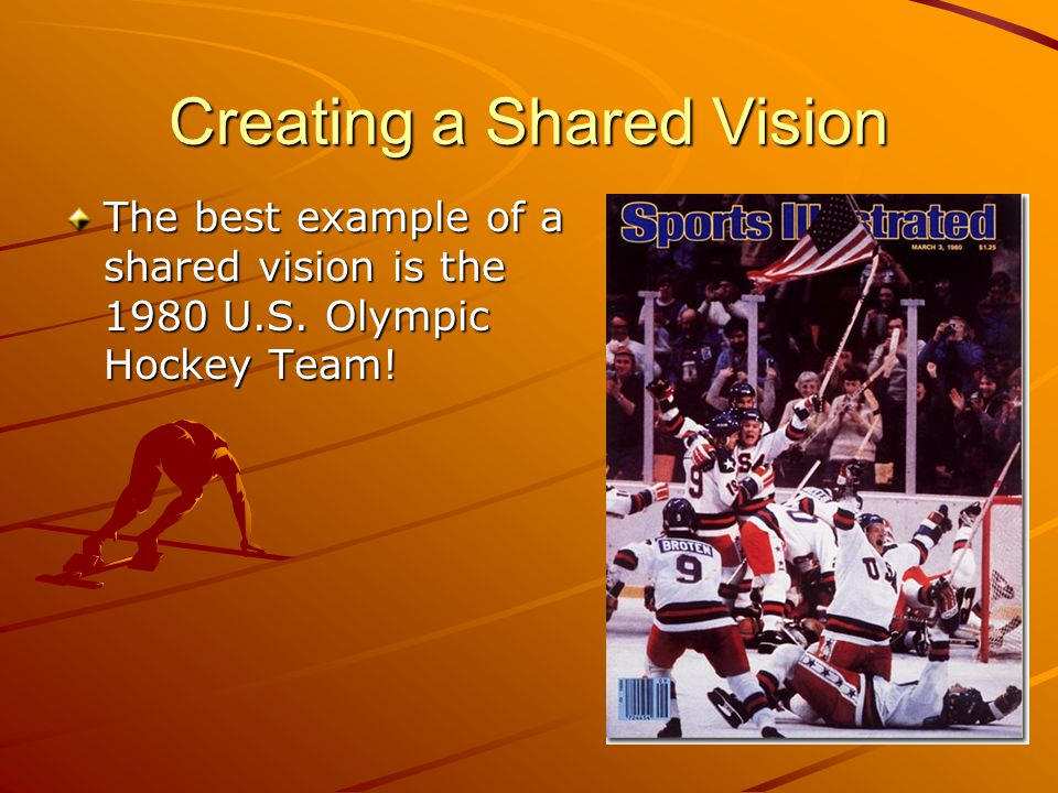 Creating a Shared Vision The best example of a shared vision is the 1980 U.S. Olympic Hockey Team!