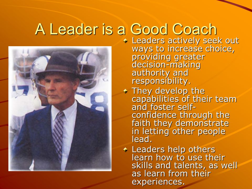A Leader is a Good Coach Leaders actively seek out ways to increase choice, providing greater decision-making authority and responsibility.
