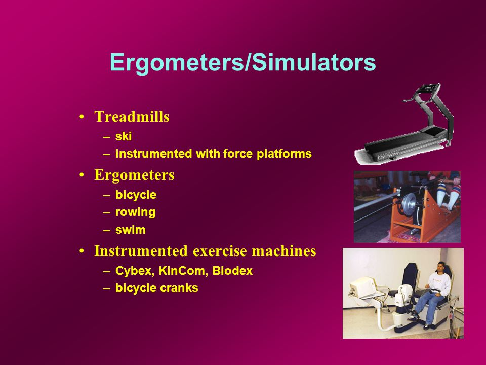 Ergometers/Simulators Treadmills –ski –instrumented with force platforms Ergometers –bicycle –rowing –swim Instrumented exercise machines –Cybex, KinCom, Biodex –bicycle cranks