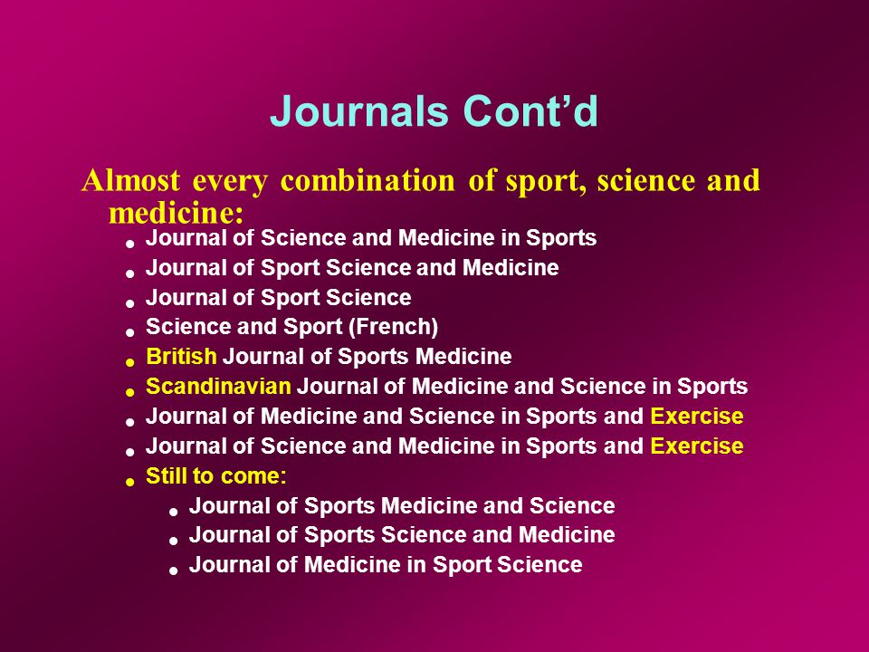 Journals Contd Almost every combination of sport, science and medicine: Journal of Science and Medicine in Sports Journal of Sport Science and Medicine Journal of Sport Science Science and Sport (French) British Journal of Sports Medicine Scandinavian Journal of Medicine and Science in Sports Journal of Medicine and Science in Sports and Exercise Journal of Science and Medicine in Sports and Exercise Still to come: Journal of Sports Medicine and Science Journal of Sports Science and Medicine Journal of Medicine in Sport Science