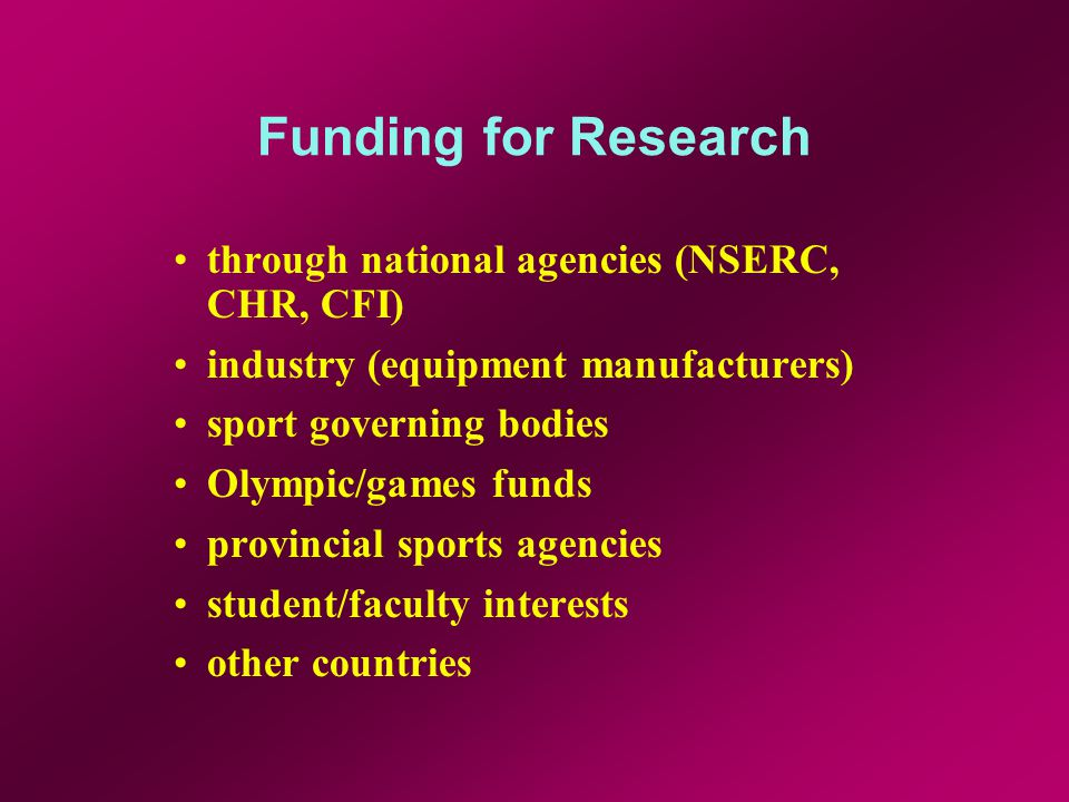 Funding for Research through national agencies (NSERC, CHR, CFI) industry (equipment manufacturers) sport governing bodies Olympic/games funds provincial sports agencies student/faculty interests other countries