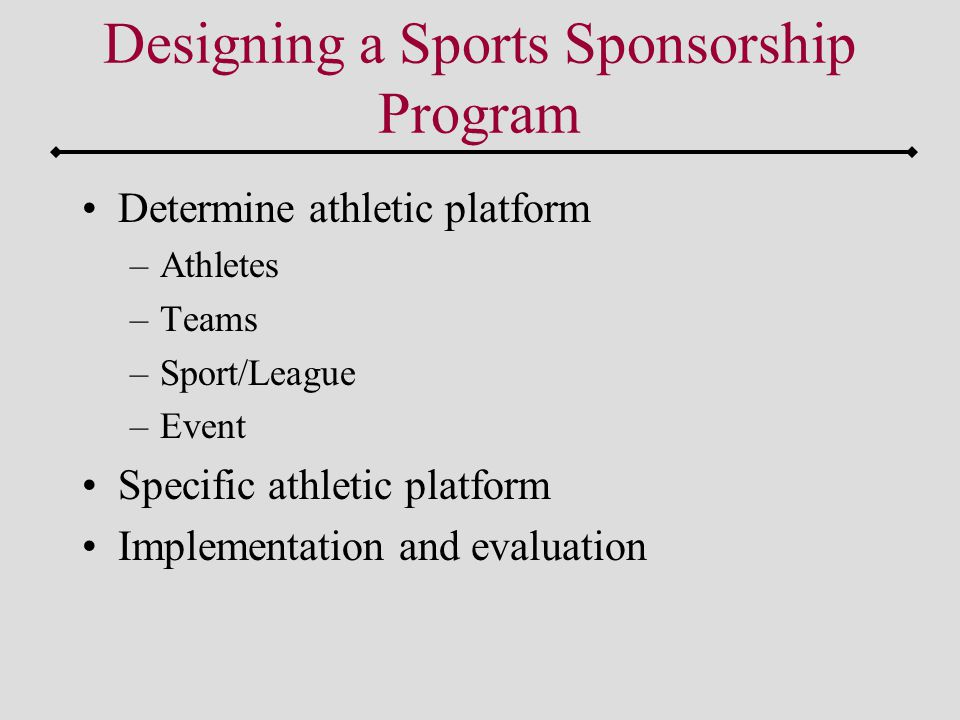 Determine athletic platform –Athletes –Teams –Sport/League –Event Specific athletic platform Implementation and evaluation Designing a Sports Sponsorship Program