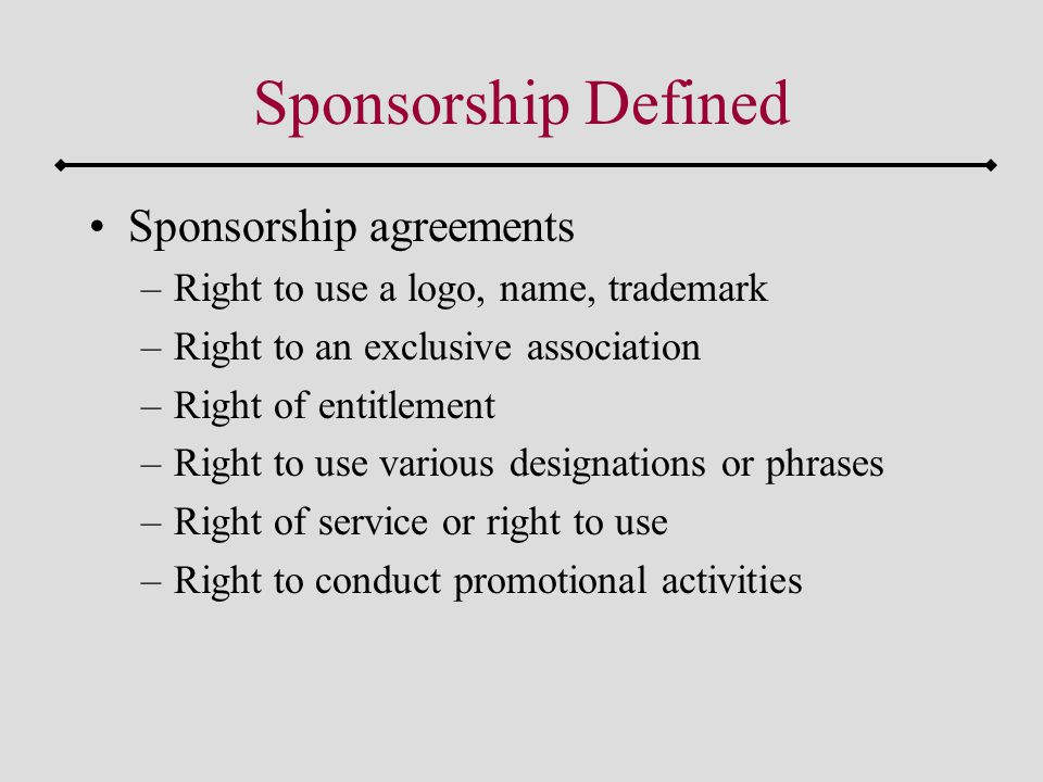 Sponsorship Defined Sponsorship agreements –Right to use a logo, name, trademark –Right to an exclusive association –Right of entitlement –Right to use various designations or phrases –Right of service or right to use –Right to conduct promotional activities