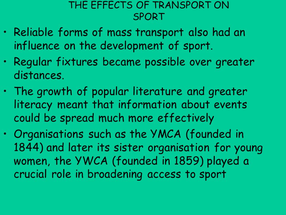 THE EFFECTS OF TRANSPORT ON SPORT Reliable forms of mass transport also had an influence on the development of sport. Regular fixtures became possible