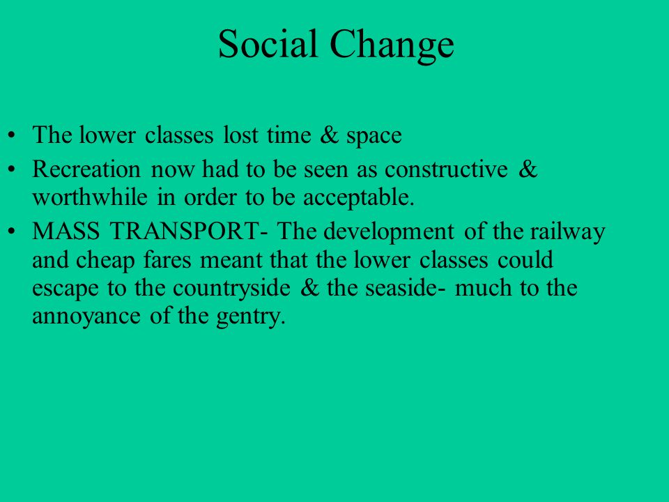 Social Change The lower classes lost time & space Recreation now had to be seen as constructive & worthwhile in order to be acceptable. MASS TRANSPORT