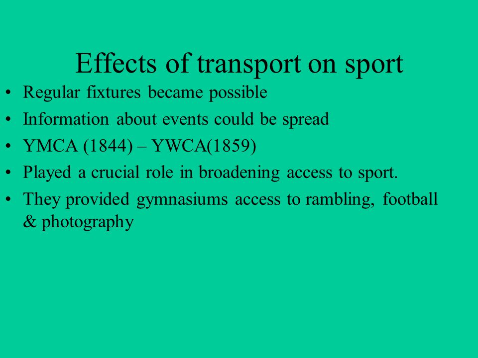 Effects of transport on sport Regular fixtures became possible Information about events could be spread YMCA (1844) – YWCA(1859) Played a crucial role in broadening access to sport.